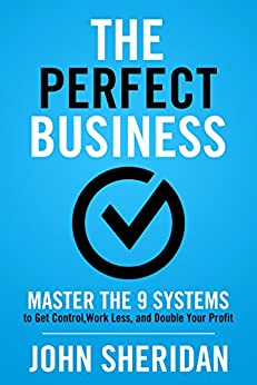 The Perfect Business: Master the 9 Systems to Get Control, Work Less, and Double Your Profit by [Sheridan, John]