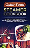 Oster Food Steamer Cookbook: 50 Fast-To-Fix Steamer Recipes From Oster Steamer-Variety Of Meals, Appetizers And Side Dishes