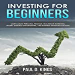 Investing for Beginners: Learn About Personal Finance, Real Estate Investing, Money Making Opportunities, and Business Investing Success | Paul D. Kings