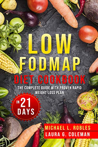 Low Fodmap Diet Cookbook: The Complete guide with Proven Rapid Weight Loss Plan in 21 Days by Michael L.  Robles, Laura G.  Coleman