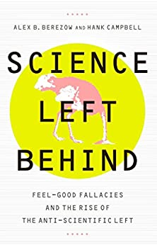 Science Left Behind: Feel-Good Fallacies and the Rise of the Anti-Scientific Left by [Berezow, Alex, Campbell, Hank]