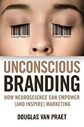 Unconscious Branding: How Neuroscience Can Empower (and Inspire) Marketing by Douglas Van Praet (2014-03-04)