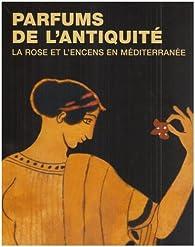 Parfums de l'Antiquité. La rose et l'encens en Méditerranée par Annie Verbanck-Piérard