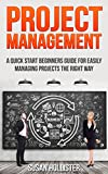 Project Management: A Quick Start Beginners Guide For Easily Managing Projects The Right Way (Essential Tools and Techniques For A Winning Business Plan ... Up and Project Management Guide Book 3)