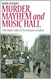 Murder, Mayhem and Music Hall : The Dark Side of Victorian London, Anthony, Barry, 1780766343