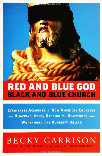 Red and Blue God, Black and Blue Church: Eyewitness Accounts of How American Churches are Hijacking Jesus, Bagging the B
