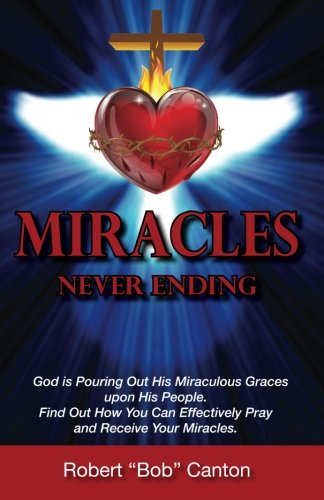 Read Online Miracles Never Ending: God is Pouring Out His Miraculous Graces upon His People. Find Out How You Can Effectively Pray and Receive Your Miracles. ebook
