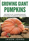 Growing Giant Pumpkins - How To Grow Massive Pumpkins At Home: Secrets For Championship Winning Giant Pumpkins (Inspiring Gardening Ideas) (Volume 10)