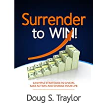 Surrender To Win: 12 Simple Strategies to Give in, Take Action, Change Your Life