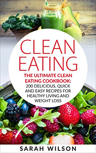 Clean Eating: The Ultimate Clean Eating Cookbook: 200 Delicious, Quick And Easy Recipes For Healthy Living And Weight Loss by [Wilson, Sarah]