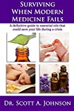 Surviving When Modern Medicine Fails: A definitive guide to essential oils that could save your life during a crisis