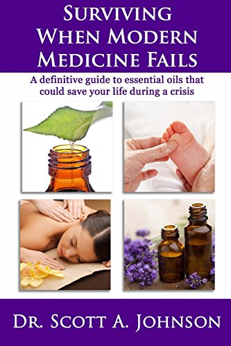 (Surviving When Modern Medicine Fails: A definitive guide to essential oils that could save your life during a crisis)