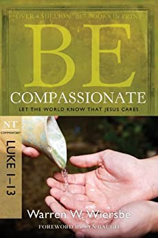 Be Compassionate (Luke 1-13): Let the World Know That Jesus Cares (The BE Series Commentary) by [Wiersbe, Warren W.]