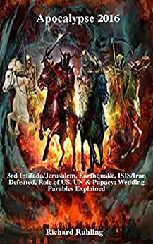 Apocalypse 2016: Apocalypse 2016, End-Time Prophecy, Israel Palestine, Jerusalem Earthquake, Israel US, UN Vatican, Wedding Parables (White Horse Series) by [Ruhling, Richard]