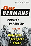 "Brian Crim, ""Our Germans: Project Paperclip and the National Security State"" (Johns Hopkins UP, 2017)"