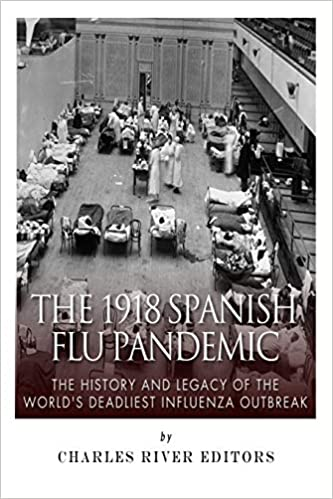 The 1918 Spanish Flu Pandemic: The History and Legacy of the World's  Deadliest Influenza Outbreak: Charles River Editors: 9781502778888:  Amazon.com: Books