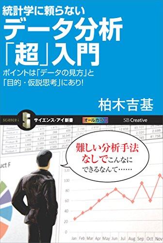 統計学に頼らないデータ分析「超」入門 ポイントは「データの見方」と「目的・仮説思考」にあり! (サイエンス・アイ新書)