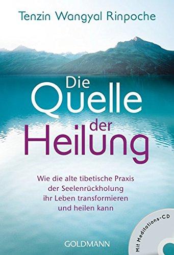 Die Quelle der Heilung: Wie die alte tibetische Praxis der Seelenrückholung ihr Leben transformieren und heilen kann - Mit Meditations-CD