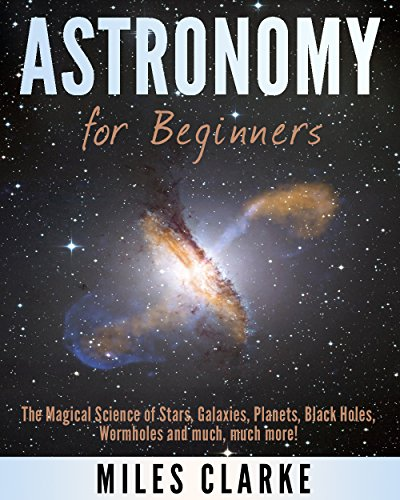(Astronomy: Astronomy for Beginners: The Magical Science of Stars, Galaxies, Planets, Black Holes, Wormholes and much, much more! (Astronomy, Astronomy Textbook, Astronomy for Beginners))