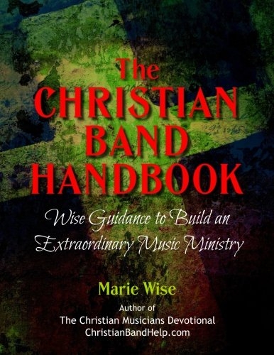 The Christian Band Handbook: Wise Guidance To Build An Extraordinary Music Ministry
