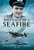 They Gave Me a Seafire, Commander R. Crosley, 1473821916