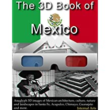 The 3D Book of Mexico. Anaglyph 3D images of Mexican architecture, culture, nature, landscapes in Santa Fe, Acapulco, Chimayo, Guanajuato and more. (3D Books 70)