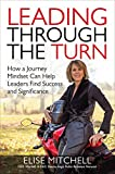 Leading Through the Turn: How a Journey Mindset Can Help Leaders Find Success and Significance: How a Journey Mindset Can Help Leaders Find Success and Significance (Business Books)