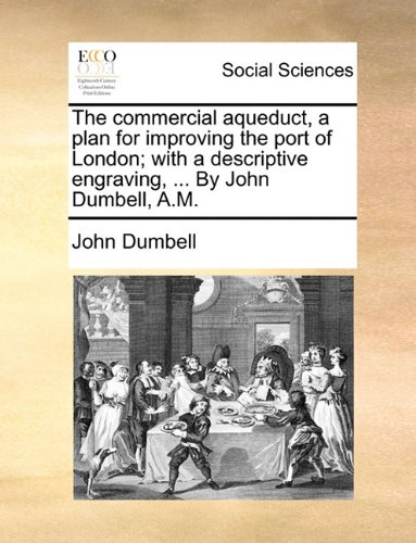 Download The commercial aqueduct, a plan for improving the port of London; with a descriptive engraving, ... By John Dumbell, A.M. pdf epub