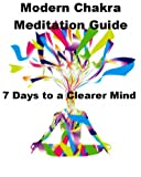 Modern Chakra Meditation Guide: 7 Days to a Clearer Mind