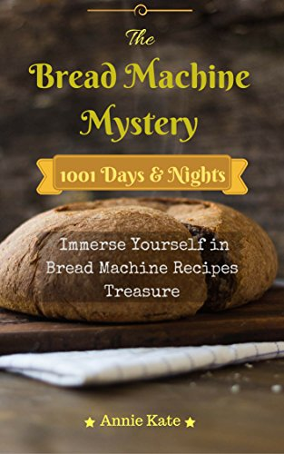 The Bread Machine Mystery: 1001 Days and Nights Immerse Yourself in Bread Machine Recipes Treasure
