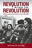 "Michelle Chase, ""Revolution within the Revolution: Women and Gender Politics in Cuba, 1952-1962"" (UNC Press, 2015)"