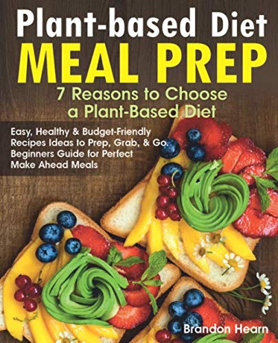 Plant-Based Diet Meal Prep: 7 Reasons to Choose a Plant-Based Diet. Easy, Healthy and Budget-Friendly Recipes Ideas to Prep, Grab, and Go. Beginners Guide for Perfect Make Ahead Meals