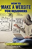 How to Make a Website for Beginners: Learn How to Make Your Own Website from Scratch with WordPress! Front Cover