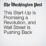 This Start-Up Is Promising a Revolution, and Wall Street Is Pushing Back | Renae Merle