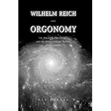 Wilhelm Reich and Orgonomy: The Brilliant Psychiatrist and His Revolutionary Theory of Life Energy