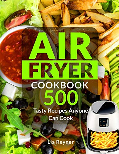 Air Fryer Cookbook: 500 Tasty Recipes Anyone Can Cook by Lia Reyner