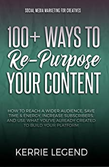 100+ Ways to Re-Purpose Your Content: How to Reach a Wider Audience, Save Time & Energy, Increase Subscribers, and Use What You've Already Created to Build Your Platform by [Legend, Kerrie]