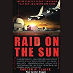 Raid on the Sun: Inside Israel's Secret Campaign that Denied Saddam the Bomb   Rodger W. Claire