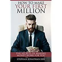 how to make your first million: how to make money work for you (the secrets of self made millionaires, bitcoin, how to make extra money, online business, real estate, online business, budget)