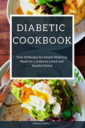 Diabetic Cookbook: Over 50 Recipes for Mouth-Watering Meals for a Delicious Lunch and Healthy Eating (Easy Meal) by Emma Clarke