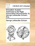 Innovation a Poem Addressed to the Right Honourable Edmund Burke, by George Lethieullier Schoen, Esq, George Lethieullier Schoen, 1170041787