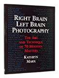 Right Brain - Left Brain Photography : The Art and Technique of 70 Modern Masters, Marx, Kathryn, 0817457178