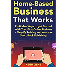 Home-Based Business That Works (2018): Profitable Ways to get Started with Your First Online Business – Shopify Training and Amazon Short Book Publishing
