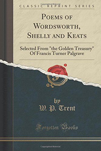 """Read Online Poems of Wordsworth, Shelly and Keats: Selected From """"the Golden Treasury"""" Of Francis Turner Palgrave (Classic Reprint) PDF"""