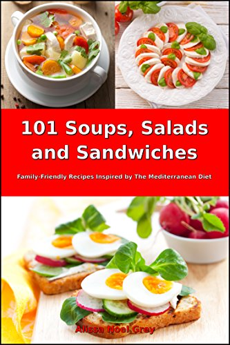 101 Soups, Salads and Sandwiches: Family-Friendly Recipes Inspired by The Mediterranean Diet (Free Gift): Superfood Cookbook for Busy People on a Budget (Mediterranean Cookbook for Beginners)