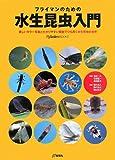 フライマンのための水生昆虫入門―美しいカラー写真とわかりやすい解説でひも解く水生昆虫の世界 (FlyRoddersBOOKS)