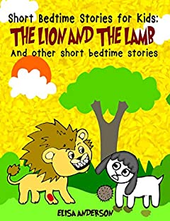 Short Bedtime Stories For Kids: The Lion and the Lamb and other short bedtime stories: A series of short illustrated bedtime stories with moral lessons( For preschoolers and kids ages 3-5,  5-7)