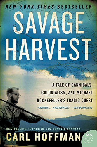 Savage Harvest: A Tale of Cannibals, Colonialism, and Michael Rockefeller's Tragic Quest for Primitive Art by [Hoffman, Carl]