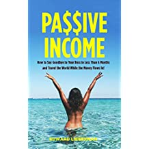 Passive Income: How to Say Goodbye to Your Boss in Less Than 6 Months and Travel the World While the Money Flows In