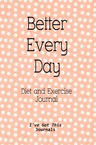 Diet and Exercise Journal: Better Every Day (I've Got This Journals) (Volume...